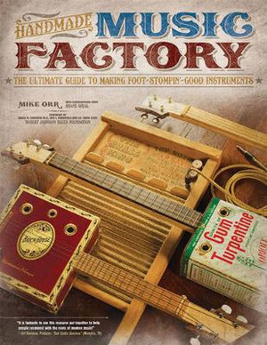 Handmade Music Factory : The Ultimate Guide to Making Foot-Stompin'-Good Instruments - Mike Orr