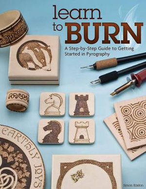 Learn to Burn : A Step-by-step Guide to Getting Started in Pyrography - Simon Easton