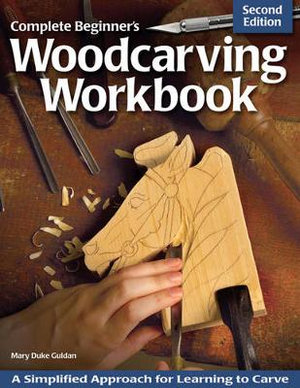Complete Beginner's Woodcarving Workbook : A Simplified Approach for Learning to Carve - Mary Duke Guldan