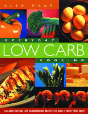 Everyday Low Carb Cooking : 240 Great-Tasting Low Carbohydrate Recipes the Whole Family Will Enjoy - Alex Haas
