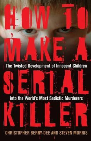 How to Make a Serial Killer : The Twisted Development of Innocent Children Into the World's Most Sadistic Murderers - Christopher Berry-Dee