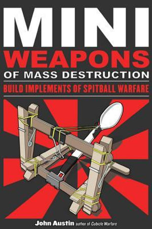 Mini Weapons of Mass Destruction : Build Implements of Spitball Warfare: Build Implements of Spitball Warfare - John Austin