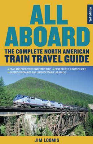 All Aboard : The Complete North American Train Travel Guide - Jim Loomis