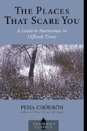 The Places That Scare You :  A Guide to Fearlessness in Difficult Times - Pema Chodron