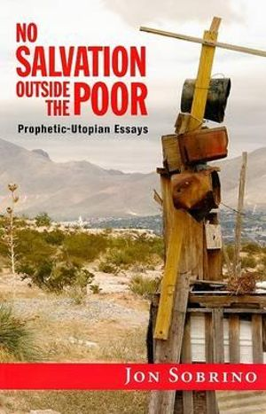 No Salvation Outside the Poor: Prophetic-Utopian Essays Jon Sobrino