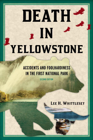 Death in Yellowstone : Accidents and Foolhardiness in the First National Park - Lee H. Whittlesey