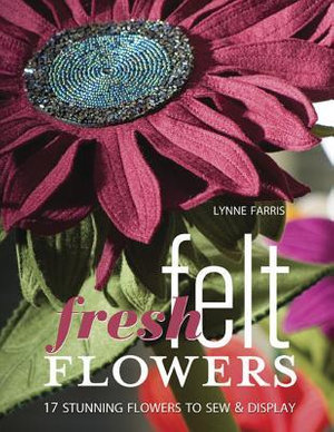 Fresh Felt Flowers : 17 Stunning Flowers to Sew & Display - Lynne Farris
