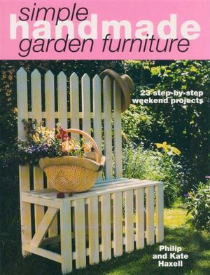 Simple Handmade Garden Furniture : 23 Step-by-Step Weekend Projects - Philip Haxell