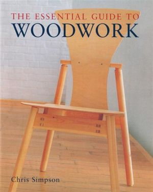 The Essential Guide to Woodwork - Chris Simpson