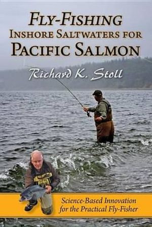 Fly-Fishing Inshore Saltwaters for Pacific Salmon: Science-Based Innovation for the Practical Fly-Fisher Richard K. Stoll