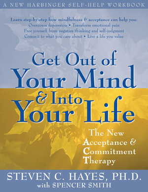 Get Out of Your Mind and Into Your Life : The New Acceptance and Commitment Therapy - Steven Hayes