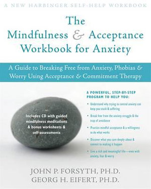 Mindfulness and Acceptance Workbook for Anxiety :  A Guide to Breaking Free from Anxiety, Phobias, and Worry Using Acceptance and Commitment Therapy - John P. Forsyth
