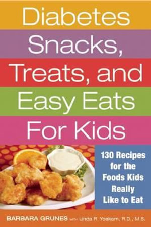 Diabetes Snacks, Treats, and Easy Eats for Kids : 130 Recipes for the Foods Kids Really Like to Eat - Barbara Grunes