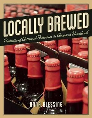 Locally Brewed : Portraits of Craft Breweries from America's Heartland - Anna H. Blessing
