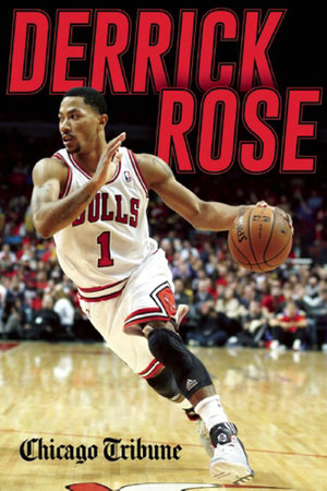 Derrick Rose : The Injury, Recovery, and Return of a Chicago Bulls Superstar - Chicago Tribune Staff