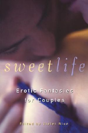 The Sweet Life : Stories of Sexual Fantasy and Adventure for Couples - Violet Blue