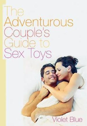 Adventurous Couple's Guide to Sex Toys - Violet Blue