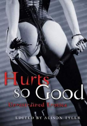 Hurts So Good : Unrestrained Erotica - Alison Tyler