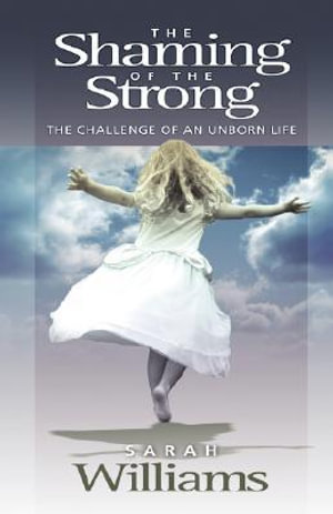 The Shaming of the Strong: The Challenge of an Unborn Life Sarah C. Williams