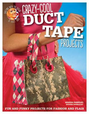 Crazy-cool Duct Tape Projects : Fun and Funky Projects for Fashion and Flair - Marisa Pawelko