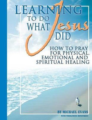Learning to Do What Jesus Did Michael Evans and Wholeness Ministries