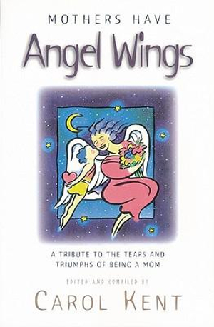 Mothers Have Angel Wings: A Tribute to the Tears and Triumphs of Being a Mom Carol Kent