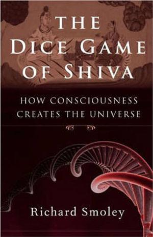 The Dice Game of Shiva : How Consciousness Creates the Universe - Richard Smoley