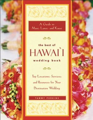 The Best of Hawaii Wedding Book : A Guide to Maui, Lanai, and Kauai - Top Locations, Services, and Resources for Your Destination Wedding - Tammy Ash Perkins