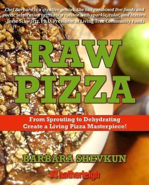 Raw Pizza : From Sprouting to Dehydrating - Create a Living Pizza Masterpiece! - Barbara Shevkun