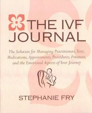 The IVF Journal : The Solution for Managing Practitioners, Tests, Medications, Appointments, Procedures, & Finances - Stephanie Fry