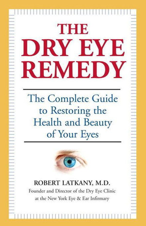 The Dry Eye Remedy : The Complete Guide to Restoring the Health and Beauty of Your Eyes - Robert Latkany