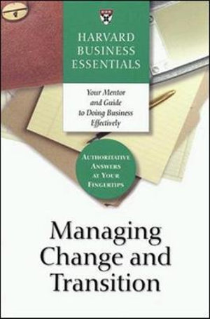 Managing Change and Transition : Harvard Business Essentials - Business Essentials Harvard