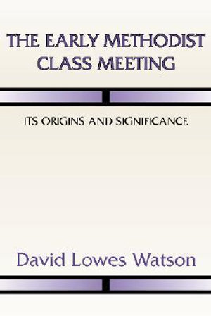 The Early Methodist Class Meeting: Its Origins and Significance David Lowes Watson and Albert Cook Outler