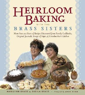 Heirloom Baking with the Brass Sisters : More Than 100 Years of Recipes Discovered from Family Cookbooks, Original Journals, Scraps of Paper, and Grandmothers Kitchen - Marilynn Brass