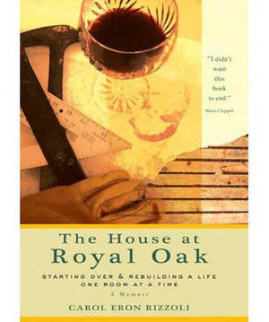 The House at Royal Oak : Starting over and Rebuilding a Life One Room at a Time - Carol Eron Rizzoli