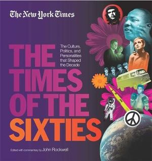 The New York Times the Times of the Sixties : The Culture, Politics, and Personalities That Shaped the Decade - John Rockwell