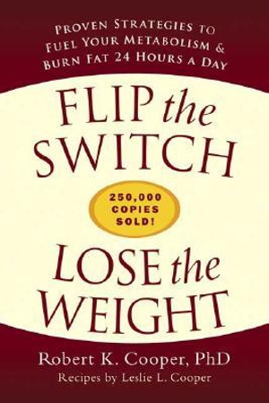 Flip the Switch, Lose the Weight : Proven Strategies to Fuel Your Metabolism & Burn Fat 24 Hours a Day - Robert K. Cooper