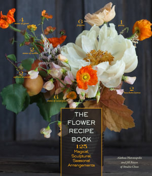 The Flower Recipe Book : 125 Magical, Sculptural, Seasonal Arrangements - Alethea Harampolis