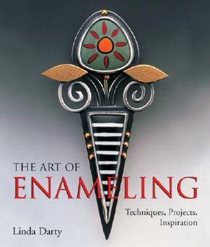 The Art of Enameling : Techniques, Projects, Inspiration - Linda Darty