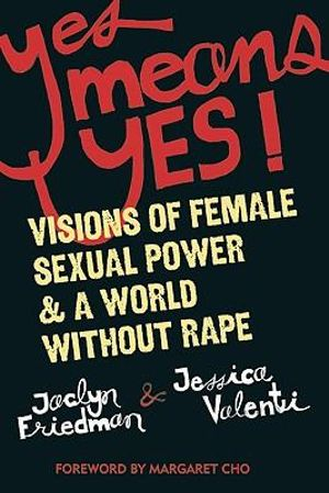 Yes Means Yes : Visions of Female Sexual Power and a World without Rape - Jaclyn Friedman