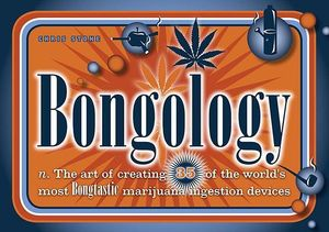 Bongology : n. the Art of Creating 35 of the World's Most Bongtastic Marijuana Ingestion Devices - Chris Stone