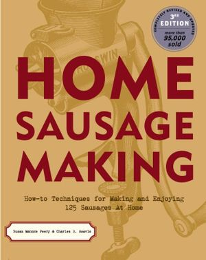 Home Sausage Making : How-To Techniques for Making and Enjoying 100 Sausages at Home :  How-To Techniques for Making and Enjoying 100 Sausages at Home - Susan Mahnke Peery