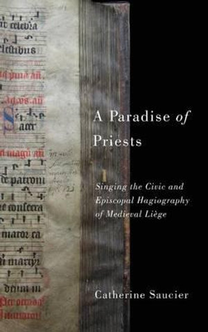 A Paradise of Priests : Singing the Civic and Episcopal Hagiography of Medieval Liege - Catherine Saucier