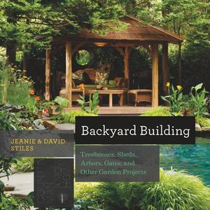 Backyard Building - Treehouses, Sheds, Arbors, Gates, and Other Garden Projects : Treehouses, Playhouses, Sheds, and Other Garden Structures - Jean Stiles