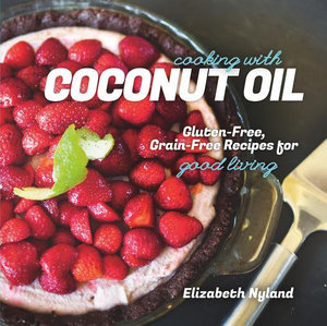Cooking with Coconut Oil : Gluten-Free, Grain-Free Recipes for Good Living - Elizabeth Nyland