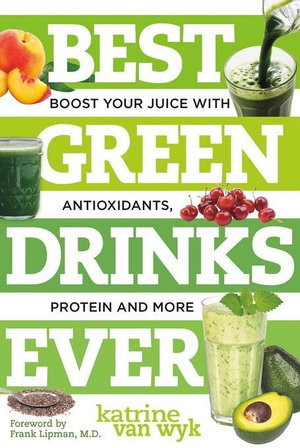 Best Green Drinks Ever : Boost Your Juice with Protein, Antioxidants and More (Best Ever) - Katrine Van Wyk