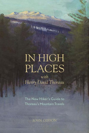 In High Places with Henry David Thoreau : A Hiker's Guide with Routes & Maps (First) - John Gibson