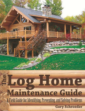 The Log Home Maintenance Guide : A Field Guide for Identifying, Preventing, and Solving Problems - Gary Schroeder