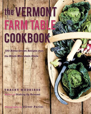 The Vermont Farm Table Cookbook : 150 Home Grown Recipes from the Green Mountain State (The Farm Table Cookbook) - Tracey Medeiros