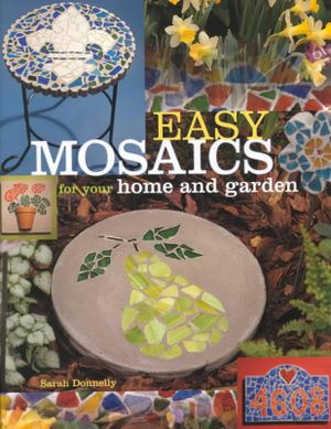 Easy Mosaics for Your Home and Garden Sarah Donnelly